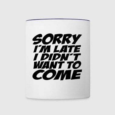 Sorry I'm Late I Didn't Want To Come - Contrast Coffee Mug