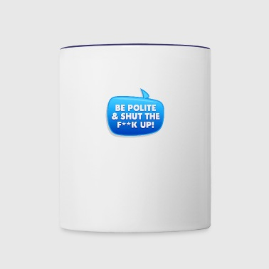 Be Polite & Shut The Fuck Up! - Contrast Coffee Mug