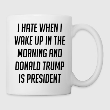 Hate When I Wake Up And Trump Is President - Coffee/Tea Mug