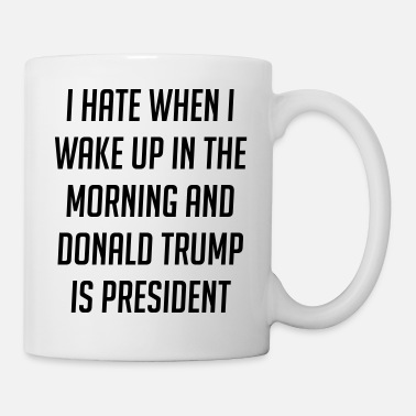 Morning Hate When I Wake Up And Trump Is President - Coffee/Tea Mug