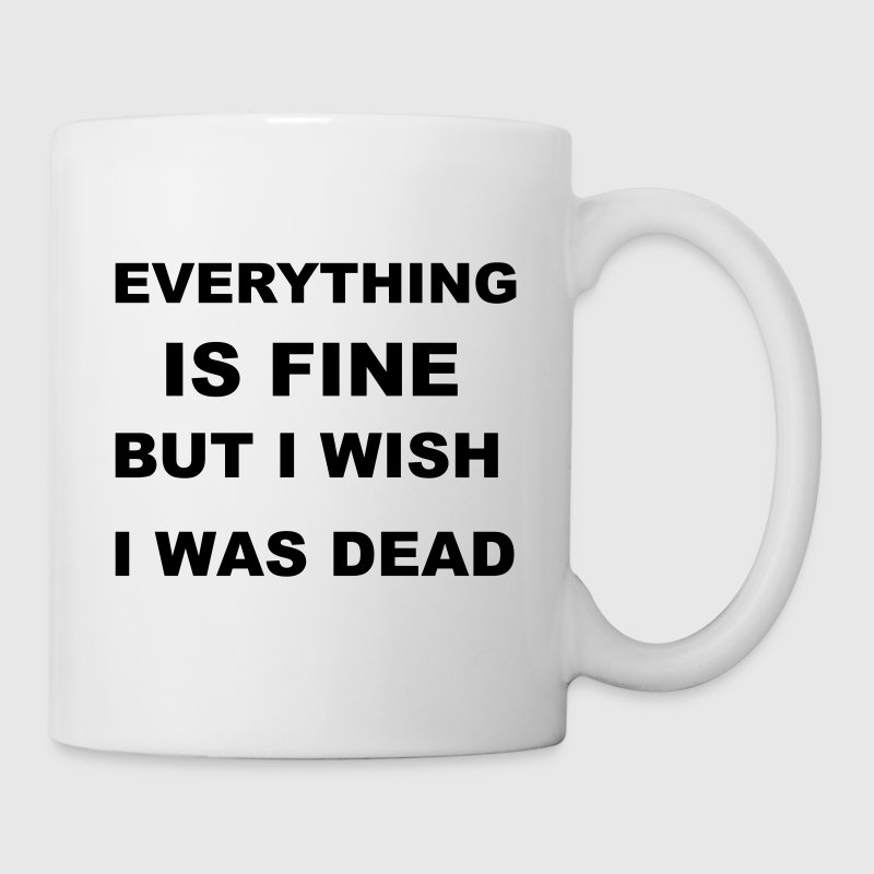 Everything is fine but I wish I was dead. - Coffee/Tea Mug