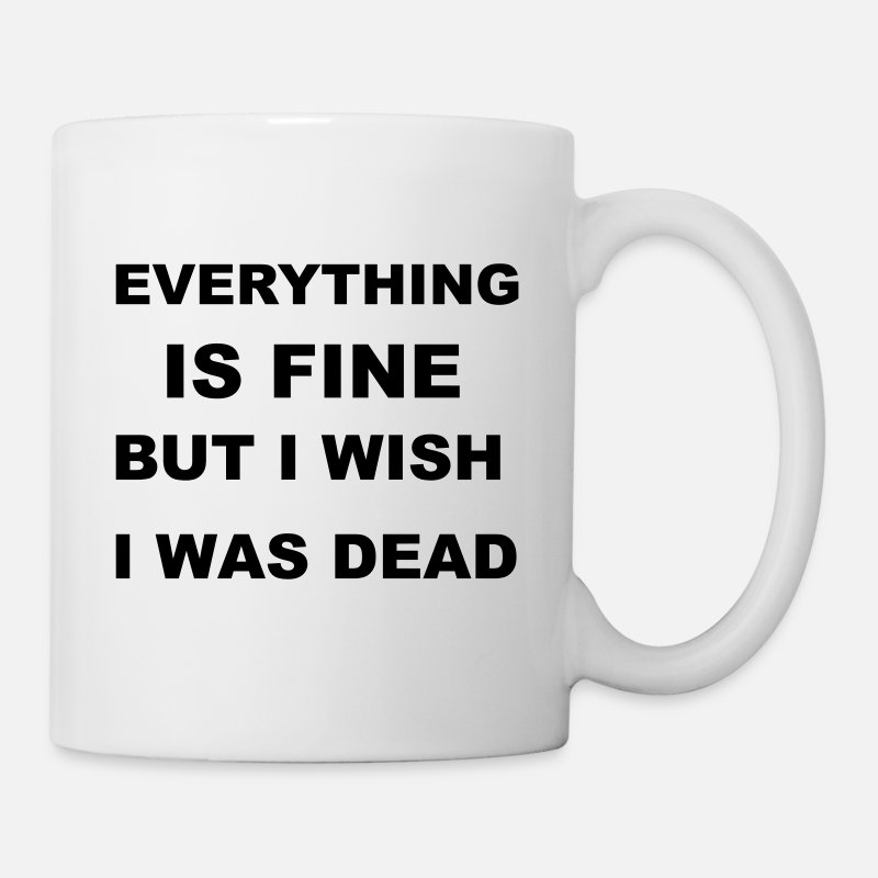 Death Mugs & Drinkware - Everything is fine but I wish I was dead. - Mug white