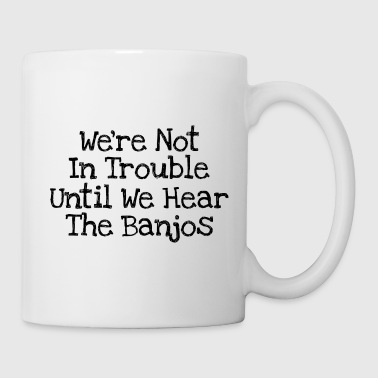 We're Not In Trouble Until We Hear The Banjos - Coffee/Tea Mug