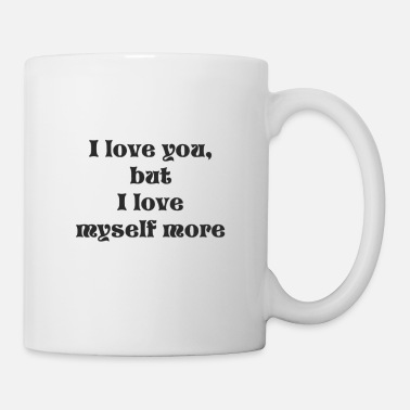 I Love i love you but i love myself more - Coffee/Tea Mug