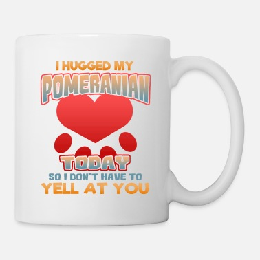 Yell I hugged my Pomeranian Today so I don't have to yell at you - Coffee/Tea Mug