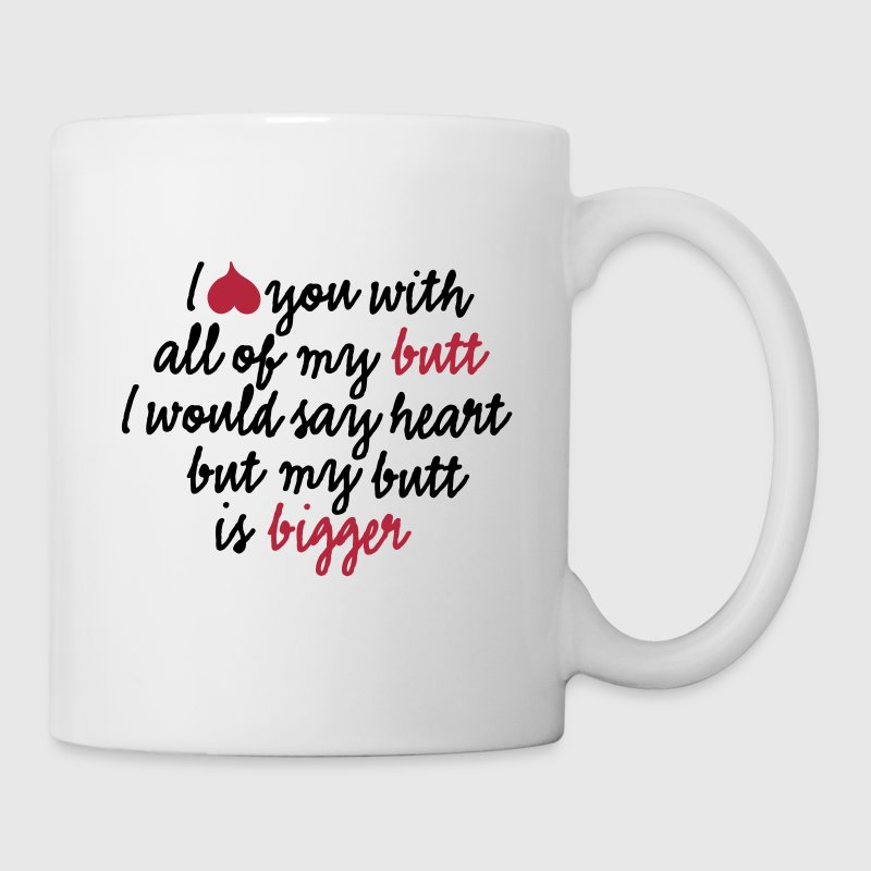 I love you with all of my butt I would say heart - Coffee/Tea Mug