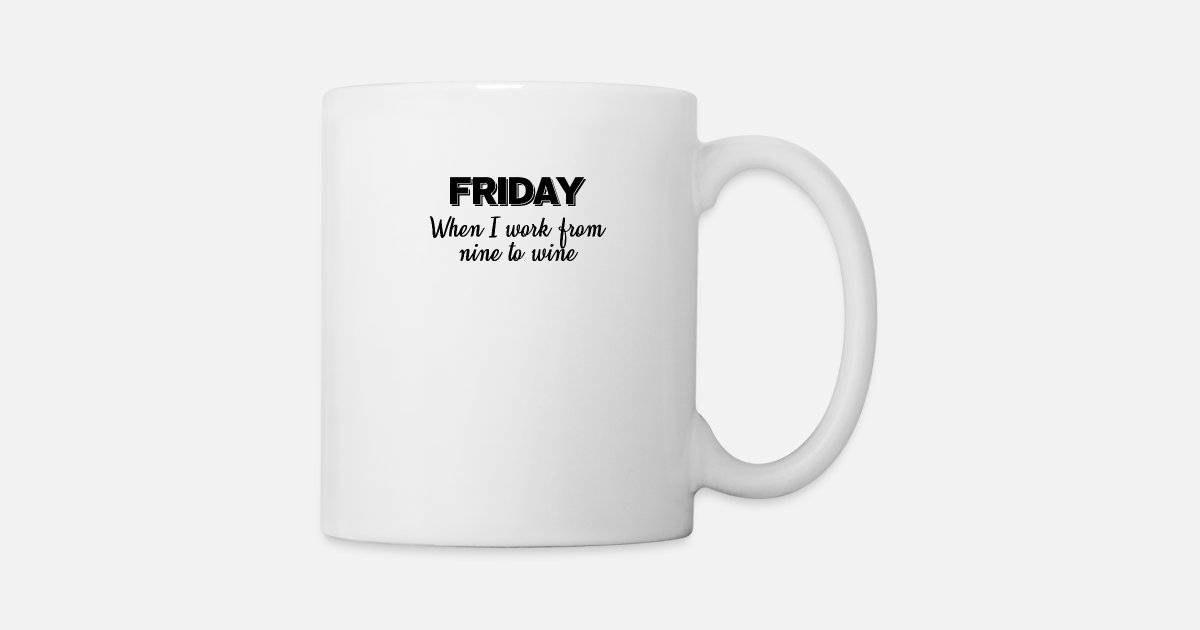 Friday When I Work From Nine To Wine Funny Quotes Mug | Spreadshirt