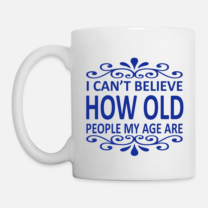 Birthday Mugs & Drinkware - I Can't Believe How Old People My Age Are - Mug white