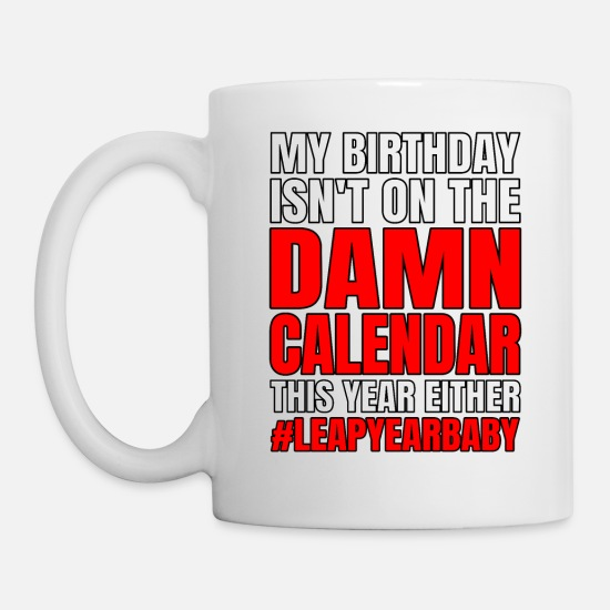 Birthday Mugs & Drinkware - Funny My Birthday Isn't On Damn Calendar This Year - Mug white