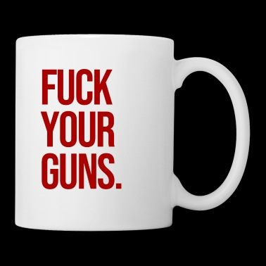 FUCK YOUR GUNS - Coffee/Tea Mug