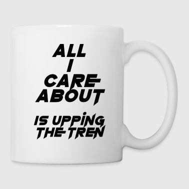 All I care about is upping the tren - Coffee/Tea Mug
