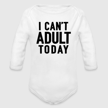 I CANT'T ADULT TODAY - Organic Long Sleeve Baby Bodysuit