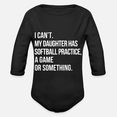 I cant my daughter has softball practice a game or - Organic Long-Sleeved Baby Bodysuit