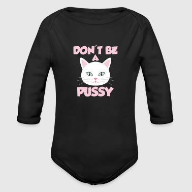 Cat Don t be a pussy - Organic Long Sleeve Baby Bodysuit