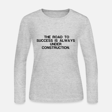 Road Construction THE ROAD TO SUCCESS IS ALWAYS UNDER CONSTRUCTION - Women's Long Sleeve Jersey T-Shirt
