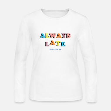 Wait Always Late But Worth The Wait Quote T Shirt - Women's Jersey Longsleeve Shirt