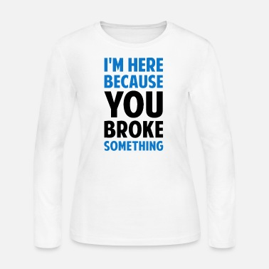 i'm because you broke something - Women's Jersey Longsleeve Shirt