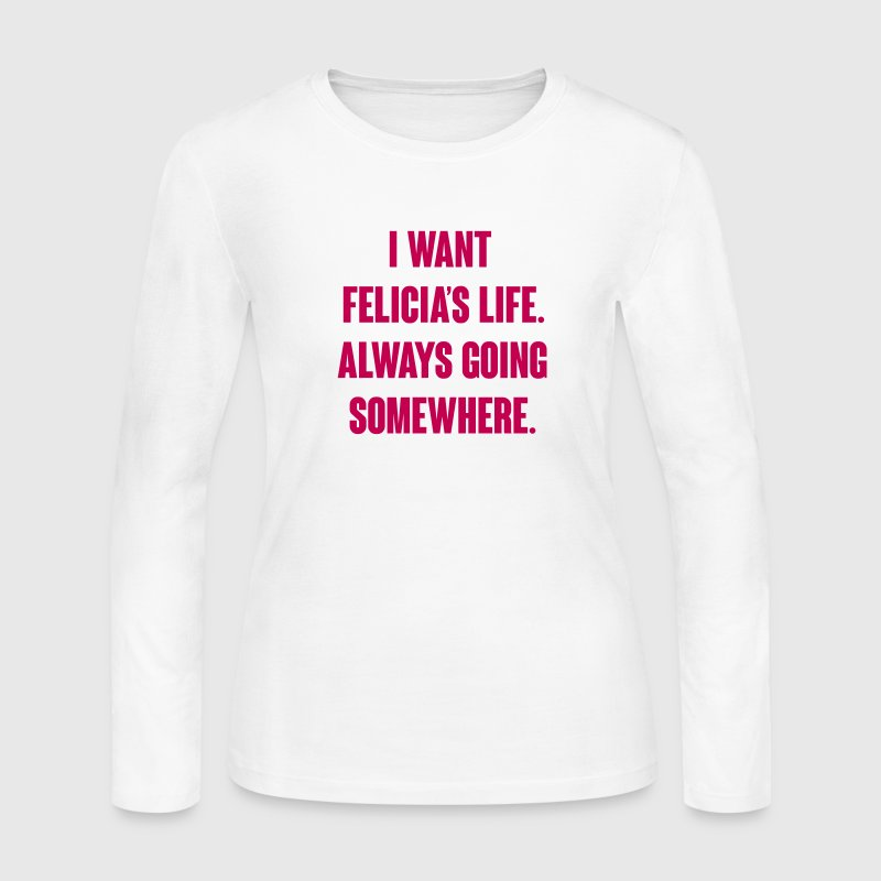 I want Felicia's Life always going somewhere - Women's Long Sleeve Jersey T-Shirt