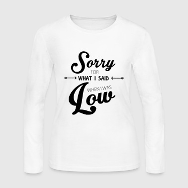 Low Sorry for What I Said When I Was Low - Women's Long Sleeve Jersey T-Shirt