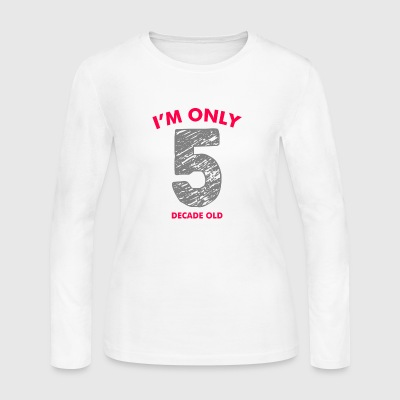 Im Only 5 Decades Old - Women's Long Sleeve Jersey T-Shirt