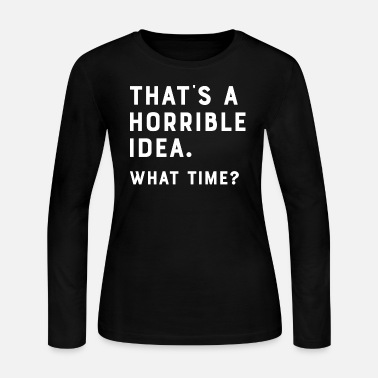Idea That's A Horrible Idea. What Time? Funny Tee - Women's Jersey Longsleeve Shirt
