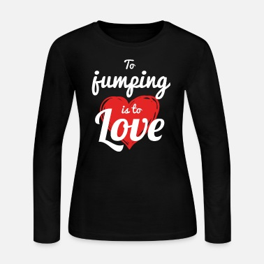 Jump JUMPING - TO JUMPING IS TO LOVE - Women's Jersey Longsleeve Shirt
