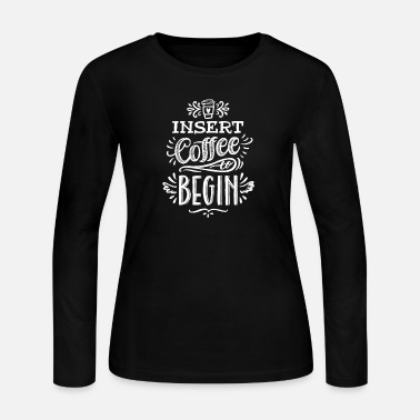 Coffee Shirt Coffee Lover Insert Coffee To Begin - Women's Long Sleeve Jersey T-Shirt