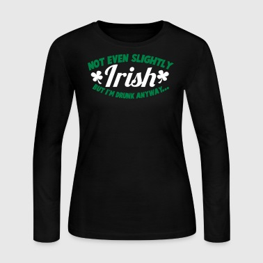 noT EVEN Slightly IRISH- But I am drunk anyway St patricks day - Women's Long Sleeve Jersey T-Shirt