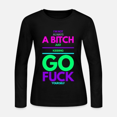 Just I'm not always a bitch go fuck yourself - Women's Long Sleeve Jersey T-Shirt