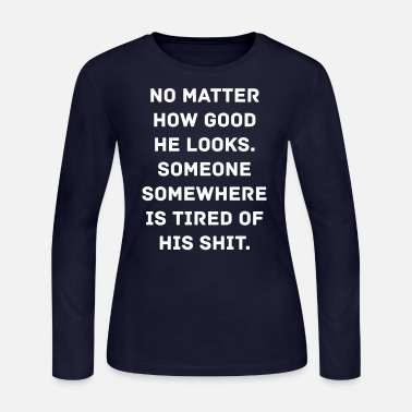 Shit Someone Is Tired Of His Shit - Women's Long Sleeve Jersey T-Shirt