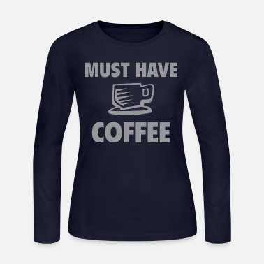 Must Have Must Have Coffee - Women's Jersey Longsleeve Shirt