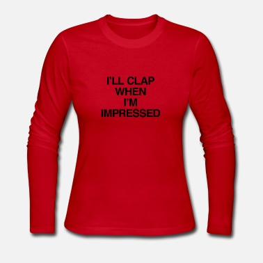 Sarcasm I'll Clap When I'm Impressed - Women's Long Sleeve Jersey T-Shirt