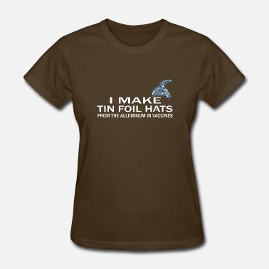 Tin Foil I Make Tin Foil Hat From The Aluminum In Vaccines - Women's T-Shirt