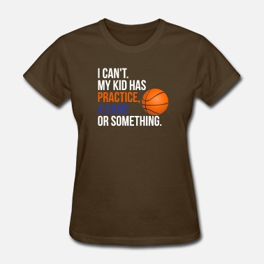 I Love My Basketball Boy I Can't. My Kid Has Practice, A Game or Something - Women's T-Shirt