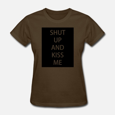 Shut Up And Kiss Me Shut up and kiss me - Women's T-Shirt