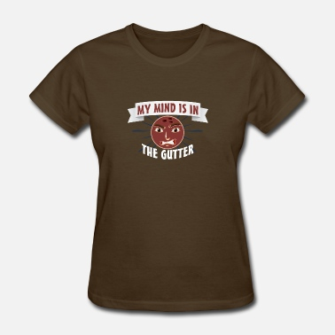 Mind In The Gutter My mind is in the gutter - Women's T-Shirt