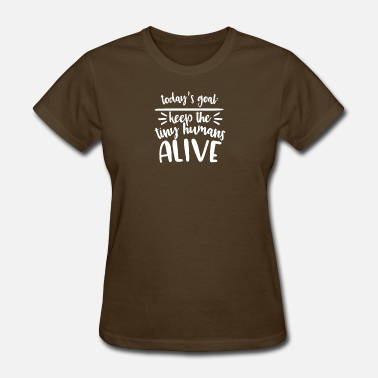 Tiny Today s Goal Keep The Tiny Humans Alive - Women's T-Shirt