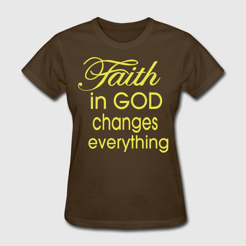 FAITH IN GOD CHANGES EVERYTHING - Women's T-Shirt
