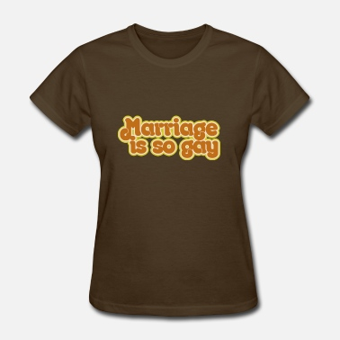 Gay Marriage Marriage is so Gay - Women's T-Shirt