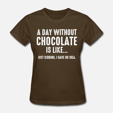 Funny Chocolate Saying Day Without Chocolate - Women's T-Shirt