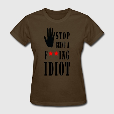 Fuck Idiot stop being fucking idiot - Women's T-Shirt