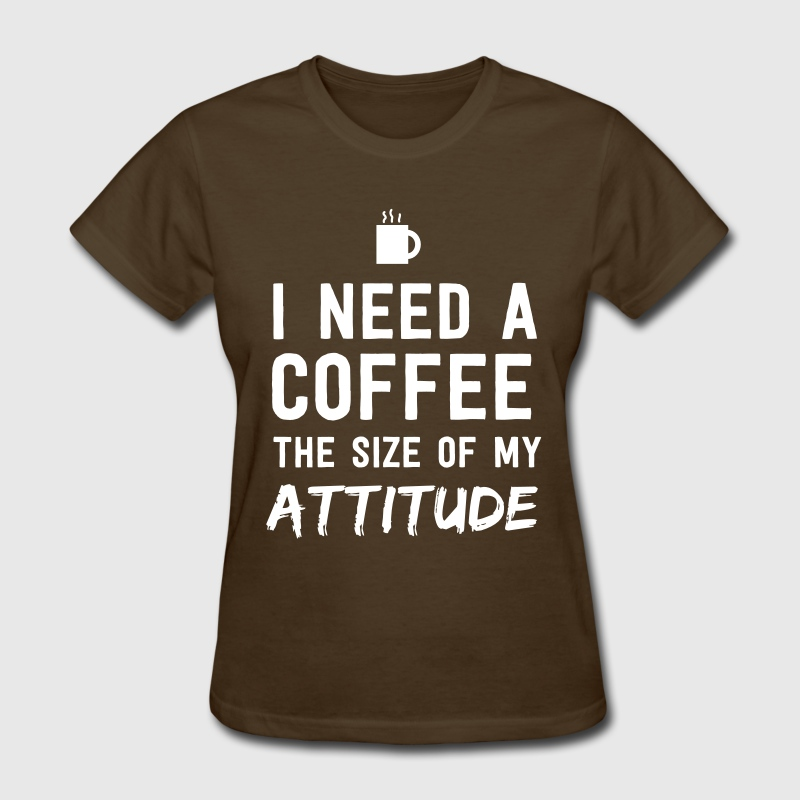 I need a coffee the size of my attitude - Women's T-Shirt