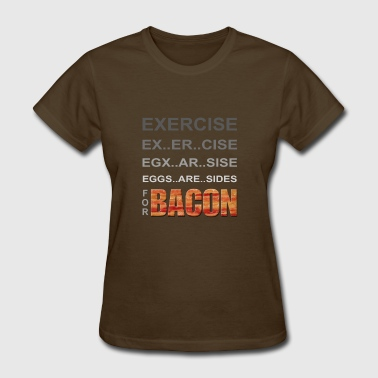 EXERCISE - Eggs are Sides for BACON - Women's T-Shirt