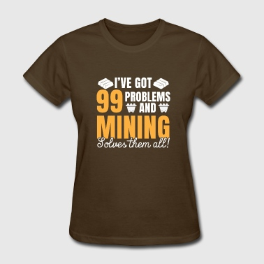 I've got 99 problems and Mining solves them all - Women's T-Shirt