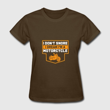 Snore Dream I Don't Snore. I dream I'm A Motorcyclee - Women's T-Shirt