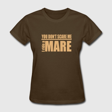 Ride Horse Sayings You don't scare me . I ride a Mare - Women's T-Shirt