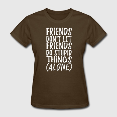 Friends Dont Let Friends Do Stupid Things - Women's T-Shirt
