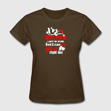 I'm A Welder I Can't Fix Stupid T Shirt - Women's T-Shirt
