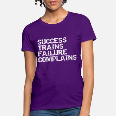 Success Trains Failure Complains Success trains failure complains - Women's T-Shirt