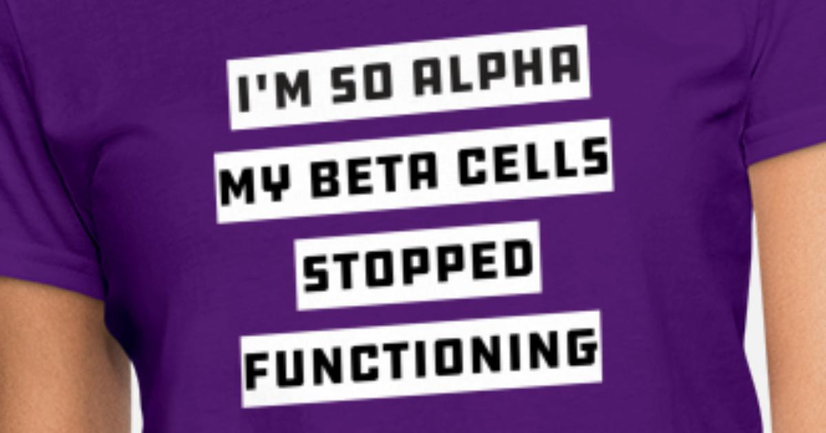 01229772a3 Im So Alpha My Beta Cells Stopped - Funny Diabetes Women's T-Shirt    Spreadshirt